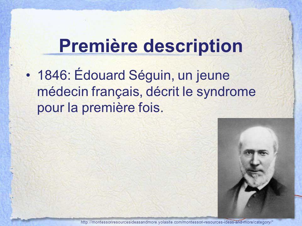 Première description 1846: Édouard Séguin, un jeune médecin français, décrit le syndrome pour la première fois. http://montessoriresourcesideasandmore