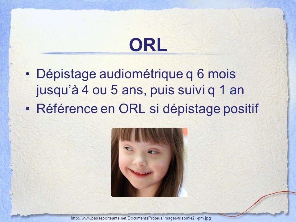 ORL Dépistage audiométrique q 6 mois jusquà 4 ou 5 ans, puis suivi q 1 an Référence en ORL si dépistage positif http://www.passeportsante.net/Document