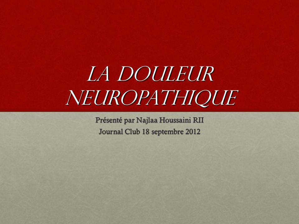 La douleur neuropathique Présenté par Najlaa Houssaini RII Journal Club 18 septembre 2012