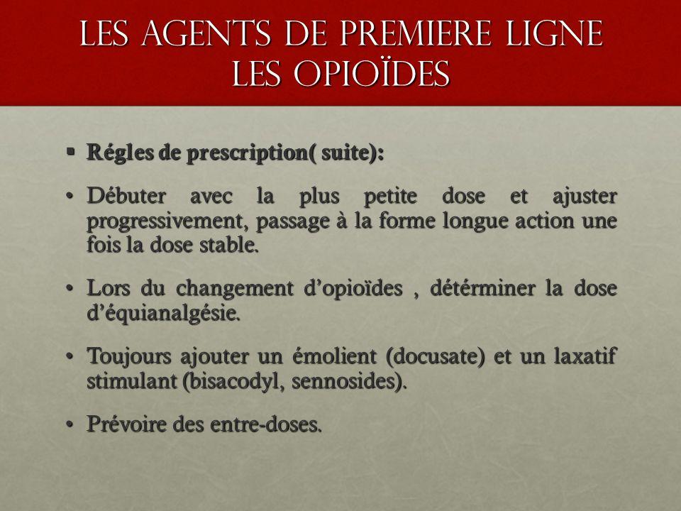 les agents de premiere ligne les opioïdes Régles de prescription( suite): Régles de prescription( suite): Débuter avec la plus petite dose et ajuster