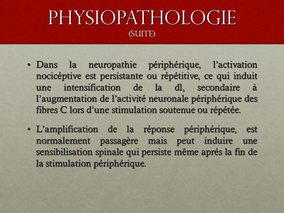 Physiopathologie (suite) Dans la neuropathie périphérique, lactivation nocicéptive est persistante ou répétitive, ce qui induit une intensification de
