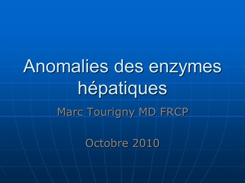 Anomalies des enzymes hépatiques Marc Tourigny MD FRCP Octobre 2010