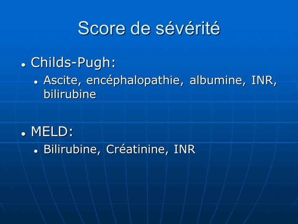 Score de sévérité Childs-Pugh: Childs-Pugh: Ascite, encéphalopathie, albumine, INR, bilirubine Ascite, encéphalopathie, albumine, INR, bilirubine MELD: MELD: Bilirubine, Créatinine, INR Bilirubine, Créatinine, INR