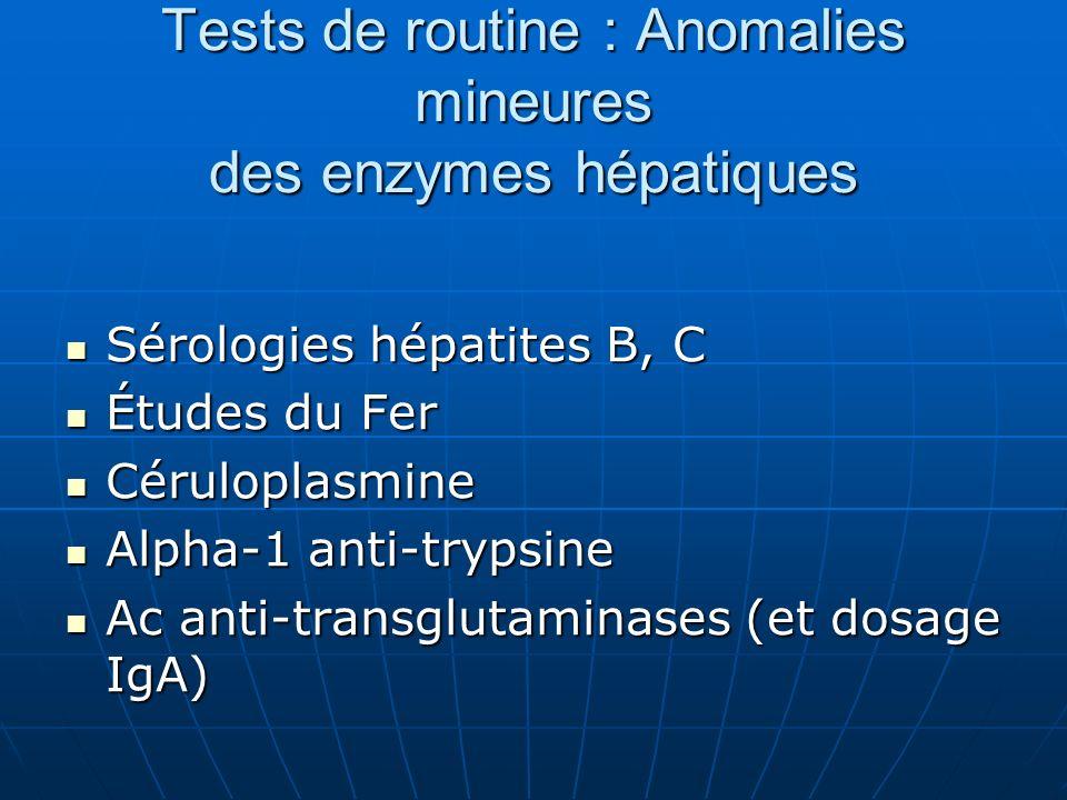 Tests de routine : Anomalies mineures des enzymes hépatiques Sérologies hépatites B, C Sérologies hépatites B, C Études du Fer Études du Fer Céruloplasmine Céruloplasmine Alpha-1 anti-trypsine Alpha-1 anti-trypsine Ac anti-transglutaminases (et dosage IgA) Ac anti-transglutaminases (et dosage IgA)