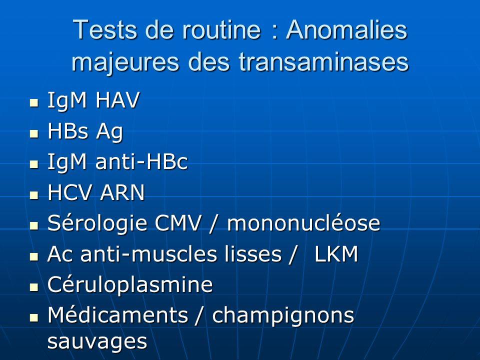 IgM HAV IgM HAV HBs Ag HBs Ag IgM anti-HBc IgM anti-HBc HCV ARN HCV ARN Sérologie CMV / mononucléose Sérologie CMV / mononucléose Ac anti-muscles lisses / LKM Ac anti-muscles lisses / LKM Céruloplasmine Céruloplasmine Médicaments / champignons sauvages Médicaments / champignons sauvages Tests de routine : Anomalies majeures des transaminases
