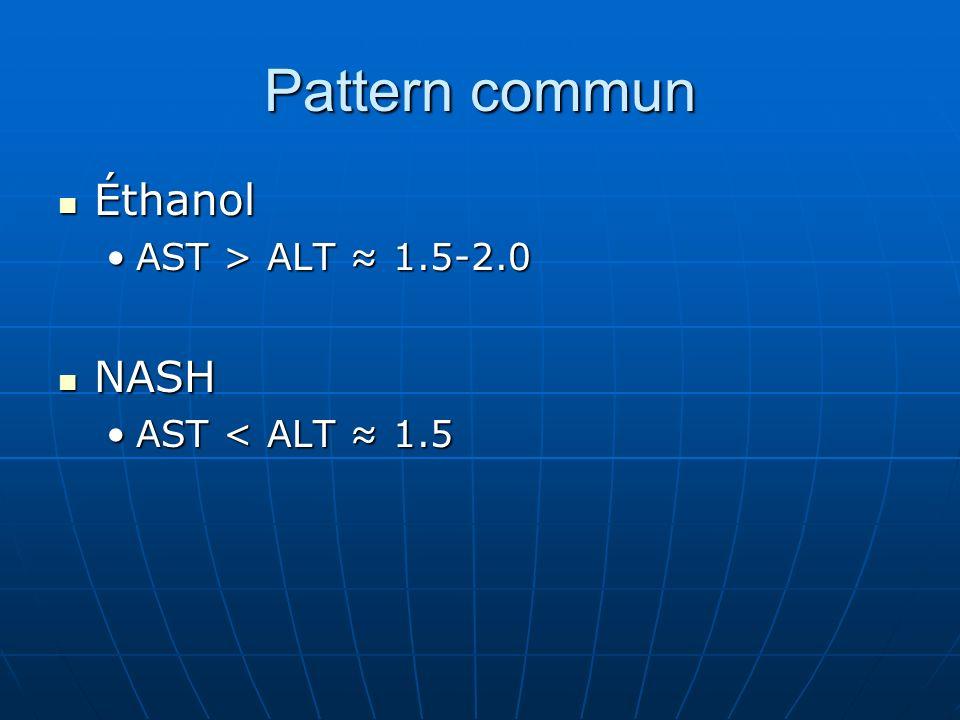 Pattern commun Éthanol Éthanol AST > ALT 1.5-2.0AST > ALT 1.5-2.0 NASH NASH AST < ALT 1.5AST < ALT 1.5