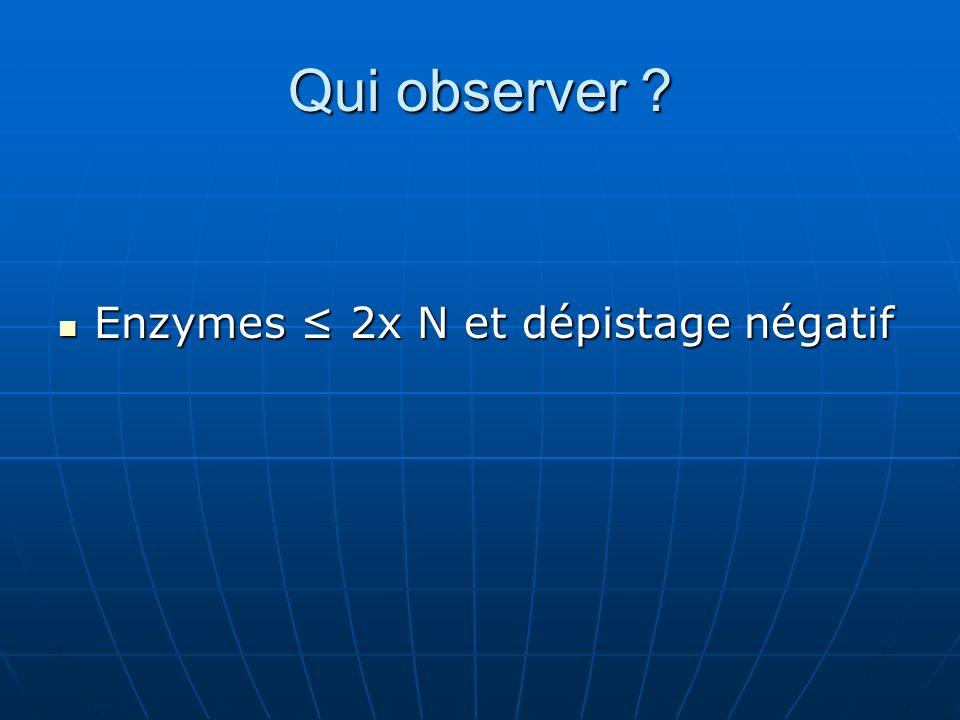 Qui observer ? Enzymes 2x N et dépistage négatif Enzymes 2x N et dépistage négatif