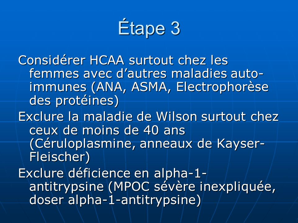 Étape 3 Considérer HCAA surtout chez les femmes avec dautres maladies auto- immunes (ANA, ASMA, Electrophorèse des protéines) Exclure la maladie de Wilson surtout chez ceux de moins de 40 ans (Céruloplasmine, anneaux de Kayser- Fleischer) Exclure déficience en alpha-1- antitrypsine (MPOC sévère inexpliquée, doser alpha-1-antitrypsine)