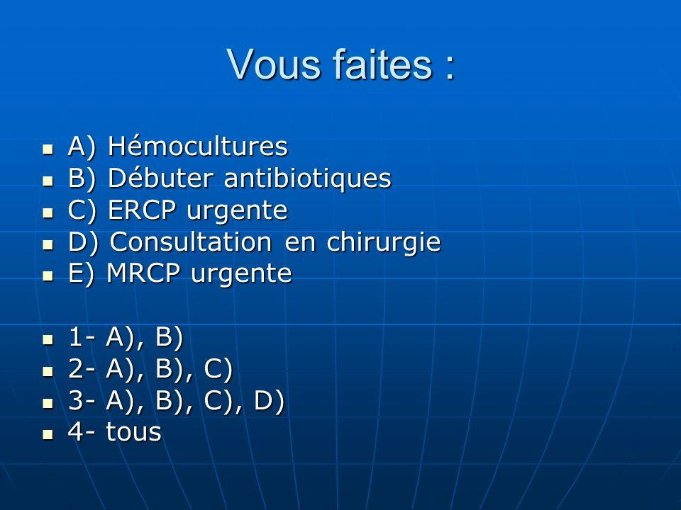 A) Hémocultures A) Hémocultures B) Débuter antibiotiques B) Débuter antibiotiques C) ERCP urgente C) ERCP urgente D) Consultation en chirurgie D) Consultation en chirurgie E) MRCP urgente E) MRCP urgente 1- A), B) 1- A), B) 2- A), B), C) 2- A), B), C) 3- A), B), C), D) 3- A), B), C), D) 4- tous 4- tous Vous faites :