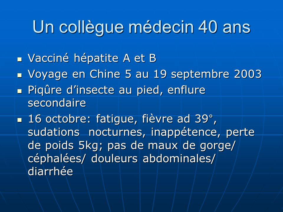 Un collègue médecin 40 ans Vacciné hépatite A et B Vacciné hépatite A et B Voyage en Chine 5 au 19 septembre 2003 Voyage en Chine 5 au 19 septembre 2003 Piqûre dinsecte au pied, enflure secondaire Piqûre dinsecte au pied, enflure secondaire 16 octobre: fatigue, fièvre ad 39°, sudations nocturnes, inappétence, perte de poids 5kg; pas de maux de gorge/ céphalées/ douleurs abdominales/ diarrhée 16 octobre: fatigue, fièvre ad 39°, sudations nocturnes, inappétence, perte de poids 5kg; pas de maux de gorge/ céphalées/ douleurs abdominales/ diarrhée