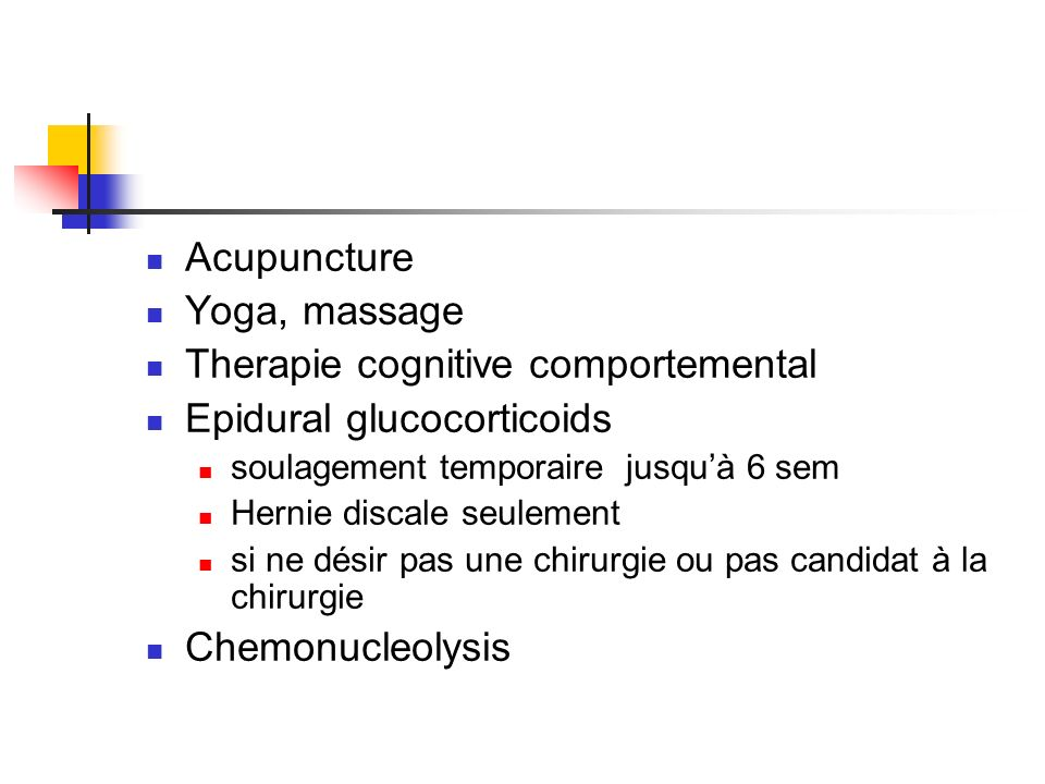 Acupuncture Yoga, massage Therapie cognitive comportemental Epidural glucocorticoids soulagement temporaire jusquà 6 sem Hernie discale seulement si n