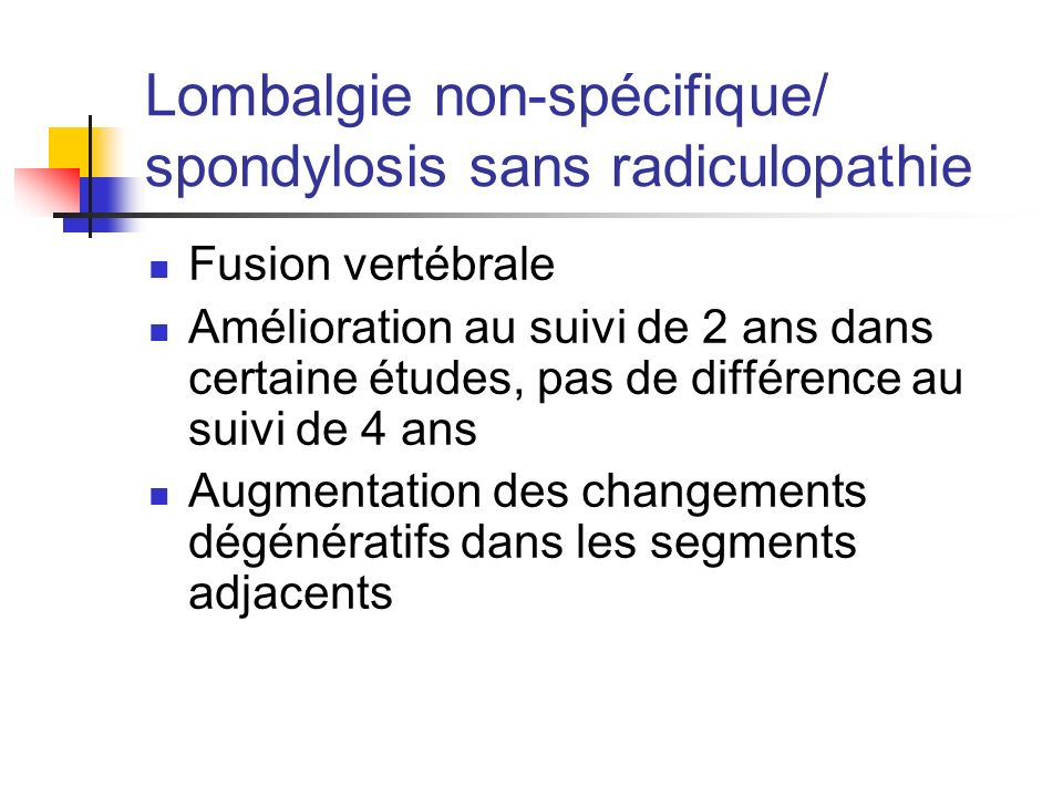 Lombalgie non-spécifique/ spondylosis sans radiculopathie Fusion vertébrale Amélioration au suivi de 2 ans dans certaine études, pas de différence au suivi de 4 ans Augmentation des changements dégénératifs dans les segments adjacents