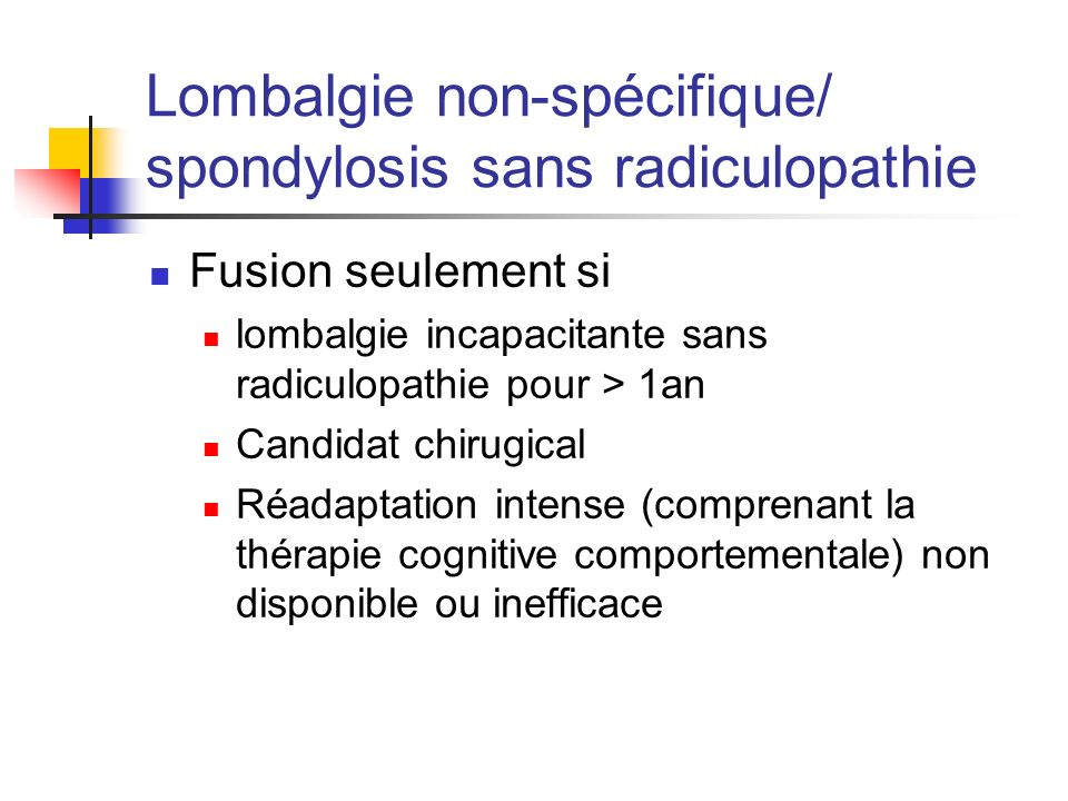 Lombalgie non-spécifique/ spondylosis sans radiculopathie Fusion seulement si lombalgie incapacitante sans radiculopathie pour > 1an Candidat chirugical Réadaptation intense (comprenant la thérapie cognitive comportementale) non disponible ou inefficace