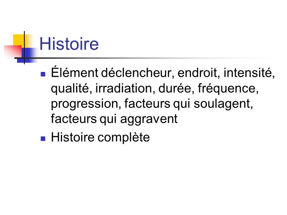 Histoire Élément déclencheur, endroit, intensité, qualité, irradiation, durée, fréquence, progression, facteurs qui soulagent, facteurs qui aggravent Histoire complète