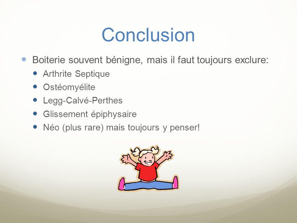 Conclusion Boiterie souvent bénigne, mais il faut toujours exclure: Arthrite Septique Ostéomyélite Legg-Calvé-Perthes Glissement épiphysaire Néo (plus