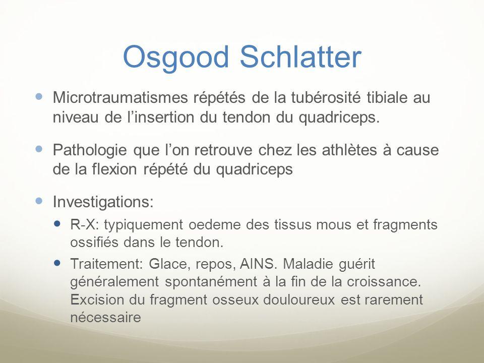 Osgood Schlatter Microtraumatismes répétés de la tubérosité tibiale au niveau de linsertion du tendon du quadriceps. Pathologie que lon retrouve chez