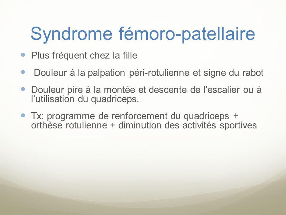 Syndrome fémoro-patellaire Plus fréquent chez la fille Douleur à la palpation péri-rotulienne et signe du rabot Douleur pire à la montée et descente d