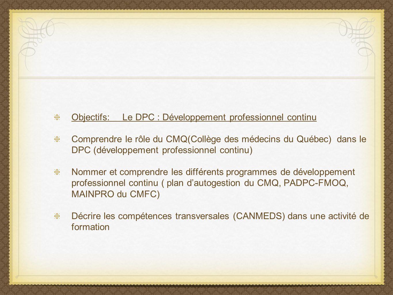 Objectifs: Le DPC : Développement professionnel continu Comprendre le rôle du CMQ(Collège des médecins du Québec) dans le DPC (développement professio