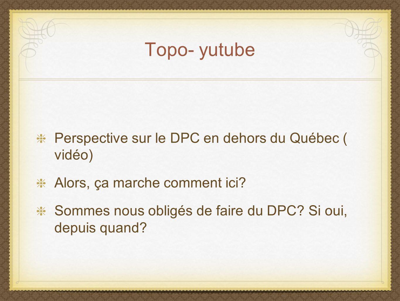 Topo- yutube Perspective sur le DPC en dehors du Québec ( vidéo) Alors, ça marche comment ici? Sommes nous obligés de faire du DPC? Si oui, depuis qua