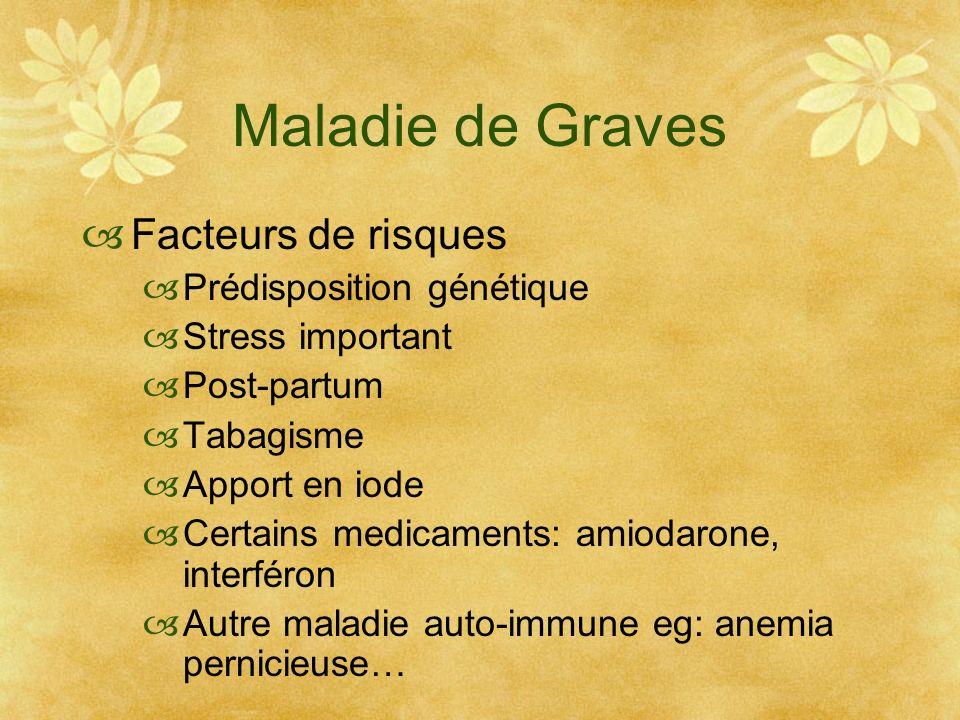 Maladie de Graves Facteurs de risques Prédisposition génétique Stress important Post-partum Tabagisme Apport en iode Certains medicaments: amiodarone,
