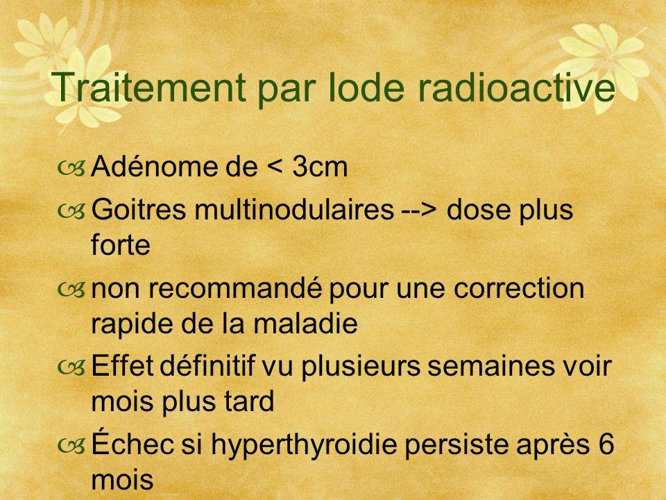 Traitement par Iode radioactive Adénome de < 3cm Goitres multinodulaires --> dose plus forte non recommandé pour une correction rapide de la maladie E