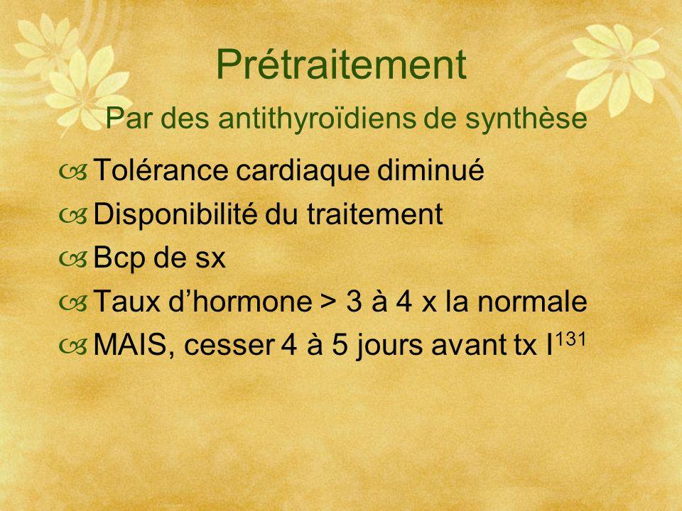 Prétraitement Par des antithyroïdiens de synthèse Tolérance cardiaque diminué Disponibilité du traitement Bcp de sx Taux dhormone > 3 à 4 x la normale