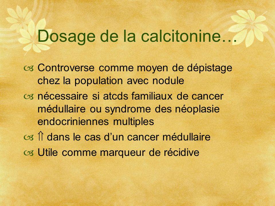 Dosage de la calcitonine… Controverse comme moyen de dépistage chez la population avec nodule nécessaire si atcds familiaux de cancer médullaire ou sy