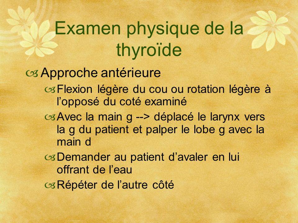 Examen physique de la thyroïde Approche antérieure Flexion légère du cou ou rotation légère à lopposé du coté examiné Avec la main g --> déplacé le la