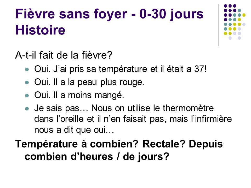 Fièvre sans foyer - 0-30 jours Histoire A-t-il fait de la fièvre? Oui. Jai pris sa température et il était a 37! Oui. Il a la peau plus rouge. Oui. Il