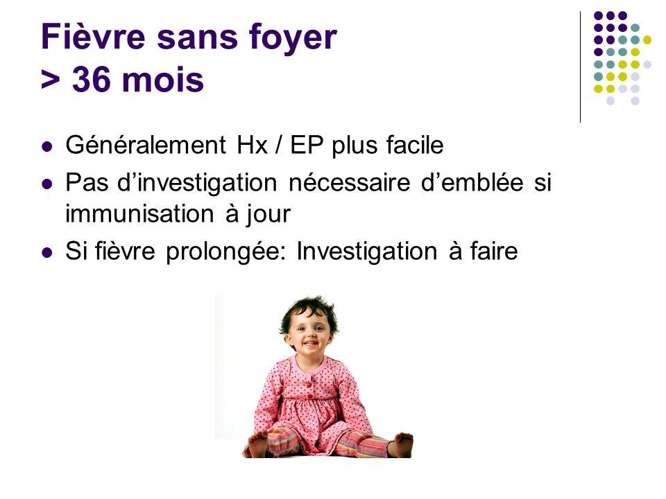 Fièvre sans foyer > 36 mois Généralement Hx / EP plus facile Pas dinvestigation nécessaire demblée si immunisation à jour Si fièvre prolongée: Investi