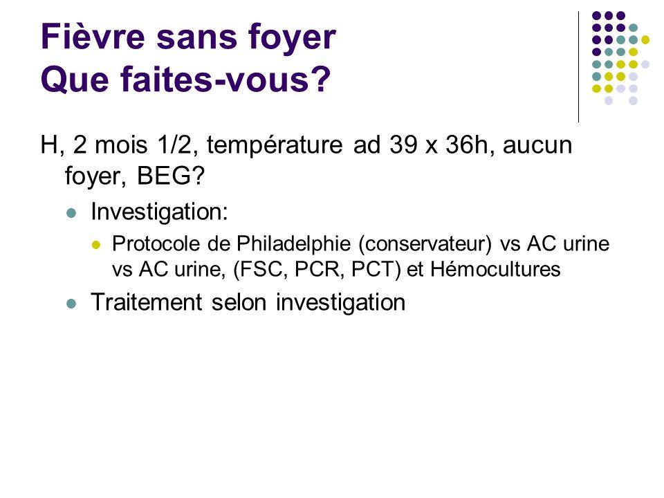 Fièvre sans foyer Que faites-vous? H, 2 mois 1/2, température ad 39 x 36h, aucun foyer, BEG? Investigation: Protocole de Philadelphie (conservateur) v