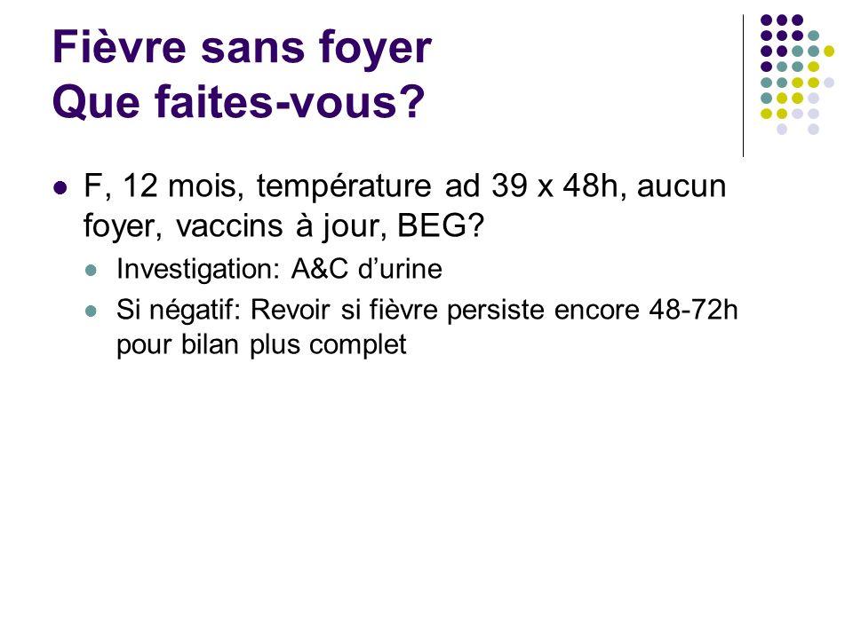 Fièvre sans foyer Que faites-vous? F, 12 mois, température ad 39 x 48h, aucun foyer, vaccins à jour, BEG? Investigation: A&C durine Si négatif: Revoir