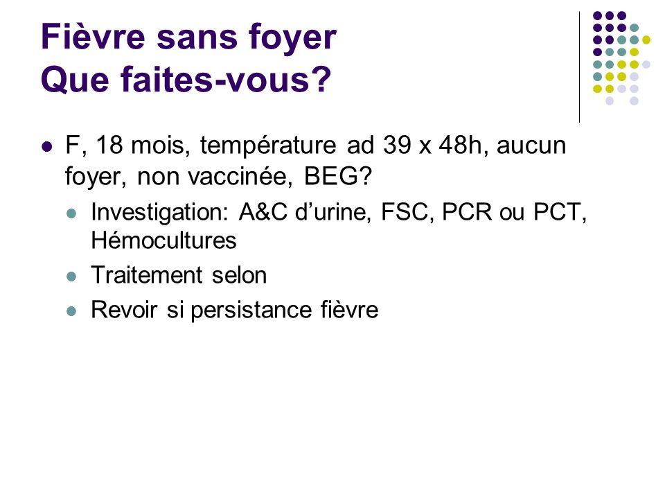 Fièvre sans foyer Que faites-vous? F, 18 mois, température ad 39 x 48h, aucun foyer, non vaccinée, BEG? Investigation: A&C durine, FSC, PCR ou PCT, Hé