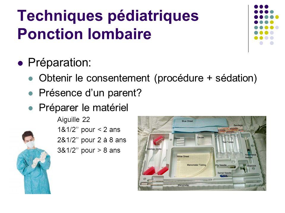 Techniques pédiatriques Ponction lombaire Préparation: Obtenir le consentement (procédure + sédation) Présence dun parent? Préparer le matériel Aiguil