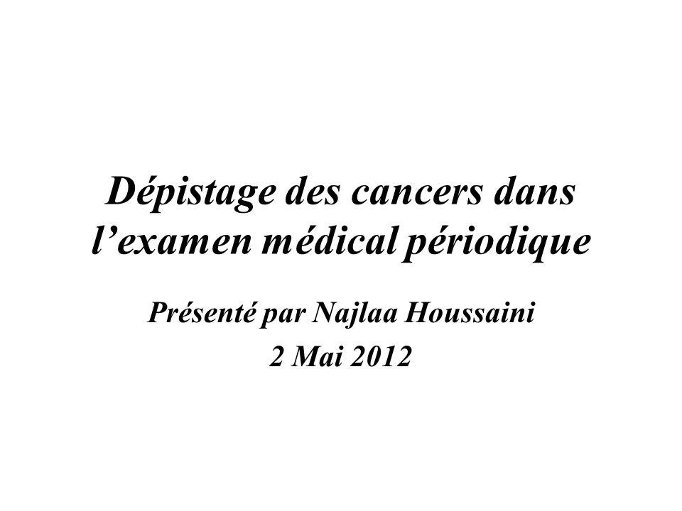 Dépistage des cancers dans lexamen médical périodique Présenté par Najlaa Houssaini 2 Mai 2012