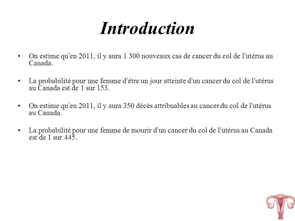 Introduction On estime qu en 2011, il y aura 1 300 nouveaux cas de cancer du col de l utérus au Canada. La probabilité pour une femme d être un jour a