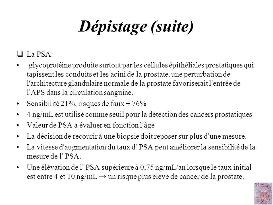 Dépistage (suite) La PSA: glycoprotéine produite surtout par les cellules épithéliales prostatiques qui tapissent les conduits et les acini de la pros