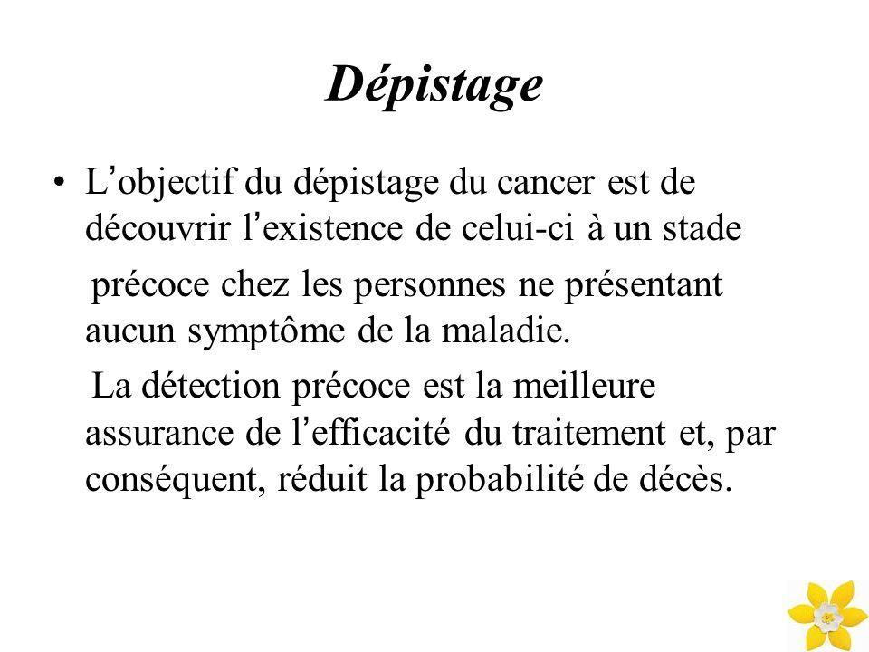 Dépistage L objectif du dépistage du cancer est de découvrir l existence de celui-ci à un stade précoce chez les personnes ne présentant aucun symptôm