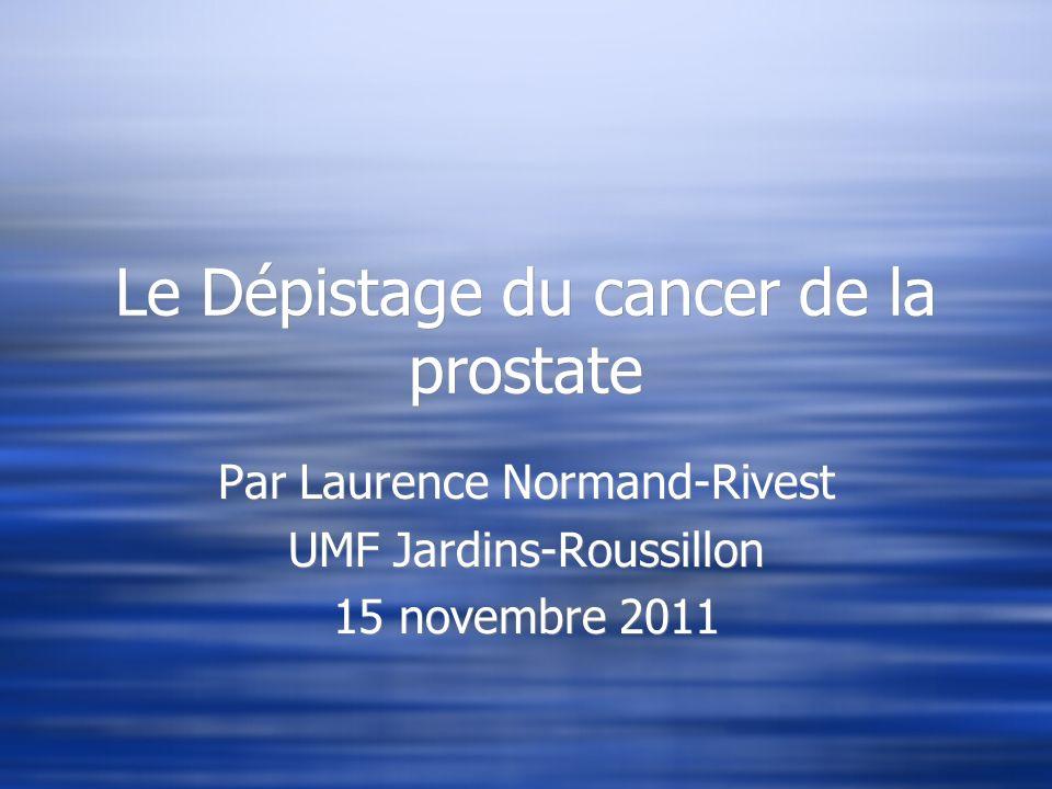 Le Dépistage du cancer de la prostate Par Laurence Normand-Rivest UMF Jardins-Roussillon 15 novembre 2011 Par Laurence Normand-Rivest UMF Jardins-Rous