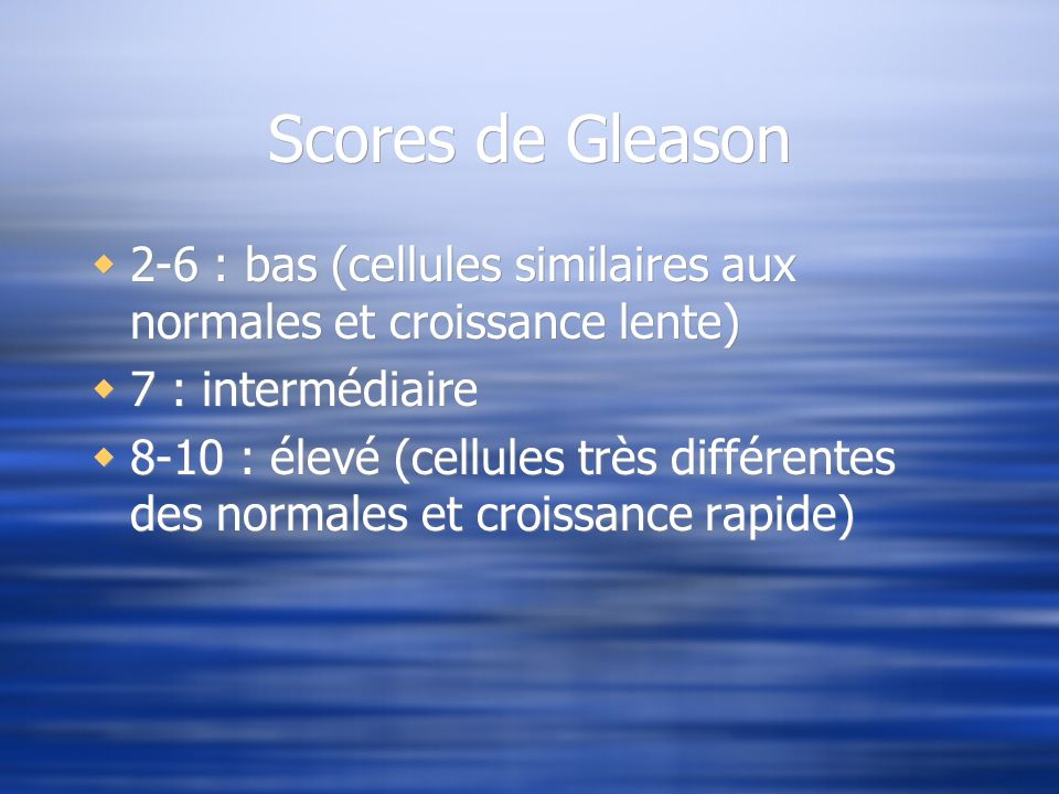 Scores de Gleason 2-6 : bas (cellules similaires aux normales et croissance lente) 7 : intermédiaire 8-10 : élevé (cellules très différentes des norma