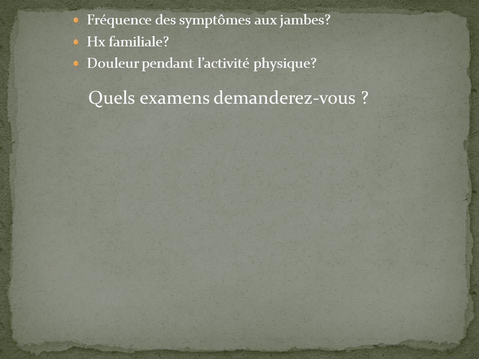 Fréquence des symptômes aux jambes? Hx familiale? Douleur pendant lactivité physique? Quels examens demanderez-vous ?