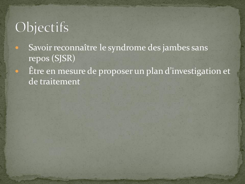 Savoir reconnaître le syndrome des jambes sans repos (SJSR) Être en mesure de proposer un plan dinvestigation et de traitement