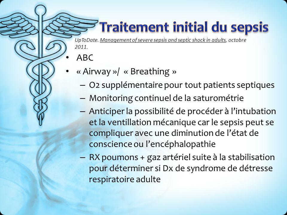ABC « Airway »/ « Breathing » – O2 supplémentaire pour tout patients septiques – Monitoring continuel de la saturométrie – Anticiper la possibilité de procéder à lintubation et la ventillation mécanique car le sepsis peut se compliquer avec une diminution de létat de conscience ou lencéphalopathie – RX poumons + gaz artériel suite à la stabilisation pour déterminer si Dx de syndrome de détresse respiratoire adulte UpToDate.