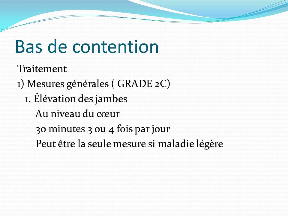 Bas de contention Traitement 1) Mesures générales ( GRADE 2C) 1. Élévation des jambes Au niveau du cœur 30 minutes 3 ou 4 fois par jour Peut être la s