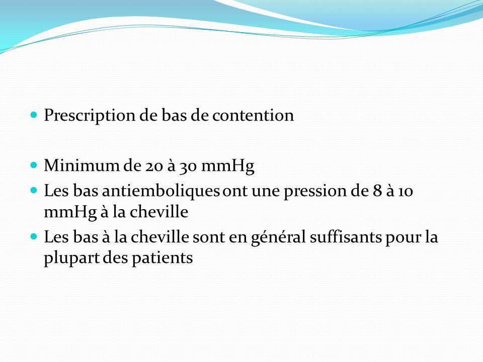 Prescription de bas de contention Minimum de 20 à 30 mmHg Les bas antiemboliques ont une pression de 8 à 10 mmHg à la cheville Les bas à la cheville s