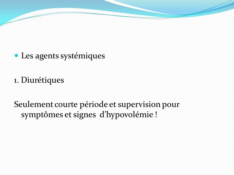 Les agents systémiques 1. Diurétiques Seulement courte période et supervision pour symptômes et signes dhypovolémie !