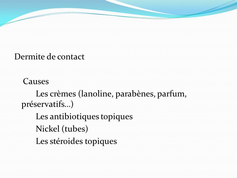 Dermite de contact Causes Les crèmes (lanoline, parabènes, parfum, préservatifs…) Les antibiotiques topiques Nickel (tubes) Les stéroides topiques