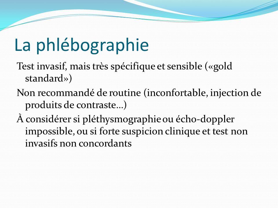 La phlébographie Test invasif, mais très spécifique et sensible («gold standard») Non recommandé de routine (inconfortable, injection de produits de c