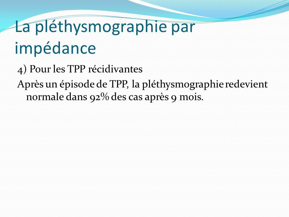 La pléthysmographie par impédance 4) Pour les TPP récidivantes Après un épisode de TPP, la pléthysmographie redevient normale dans 92% des cas après 9