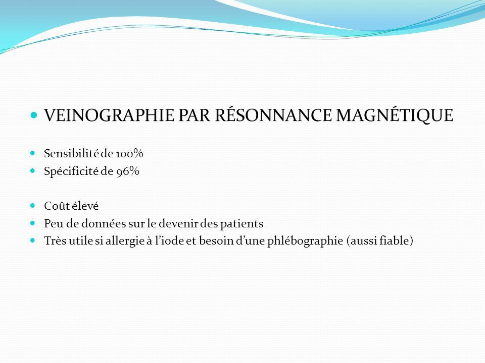 VEINOGRAPHIE PAR RÉSONNANCE MAGNÉTIQUE Sensibilité de 100% Spécificité de 96% Coût élevé Peu de données sur le devenir des patients Très utile si alle